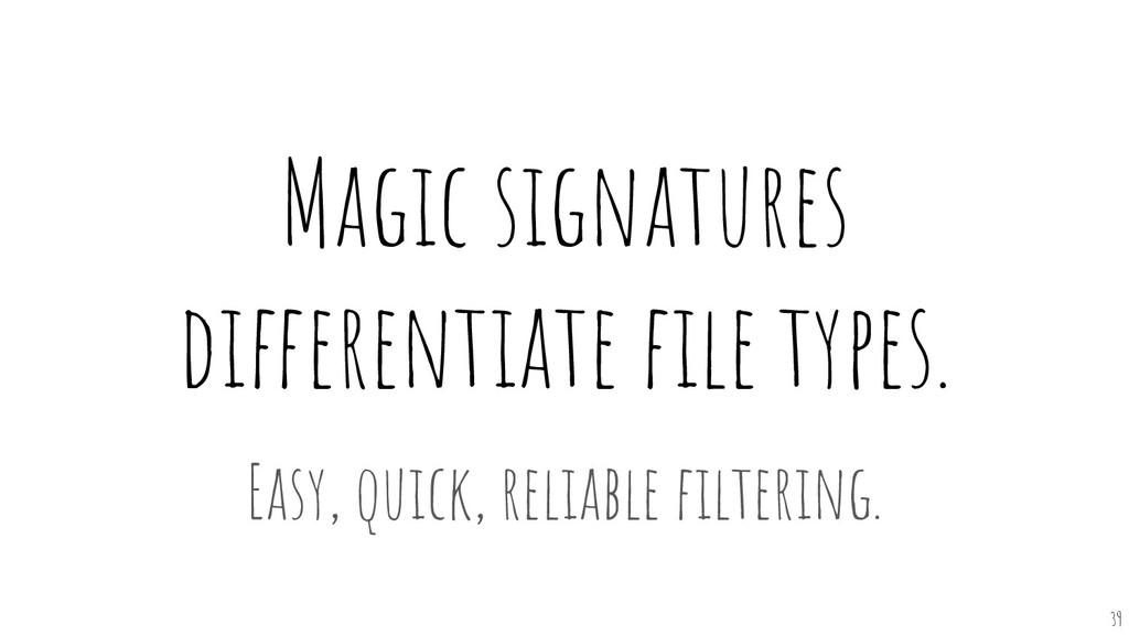 Magic signatures differentiate file types. Easy,...