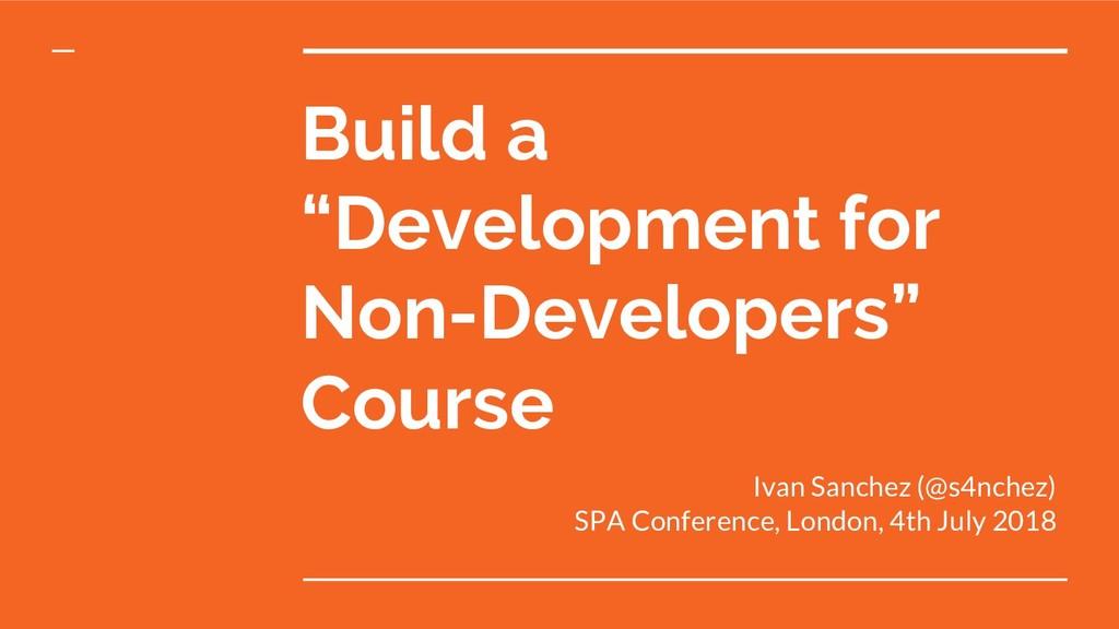 "Build a ""Development for Non-Developers"" Course..."