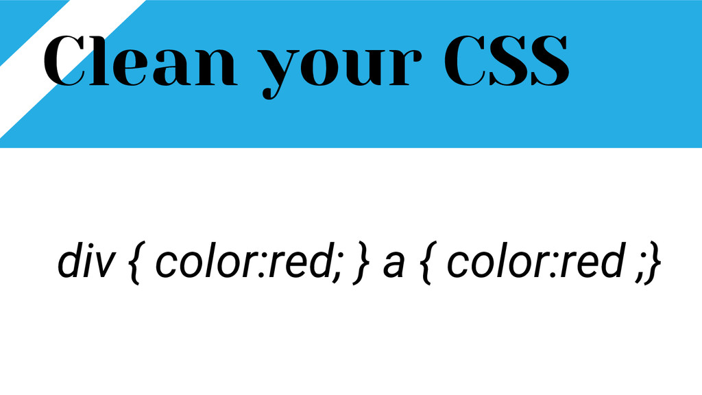 Clean your CSS div { color:red; } a { color:red...