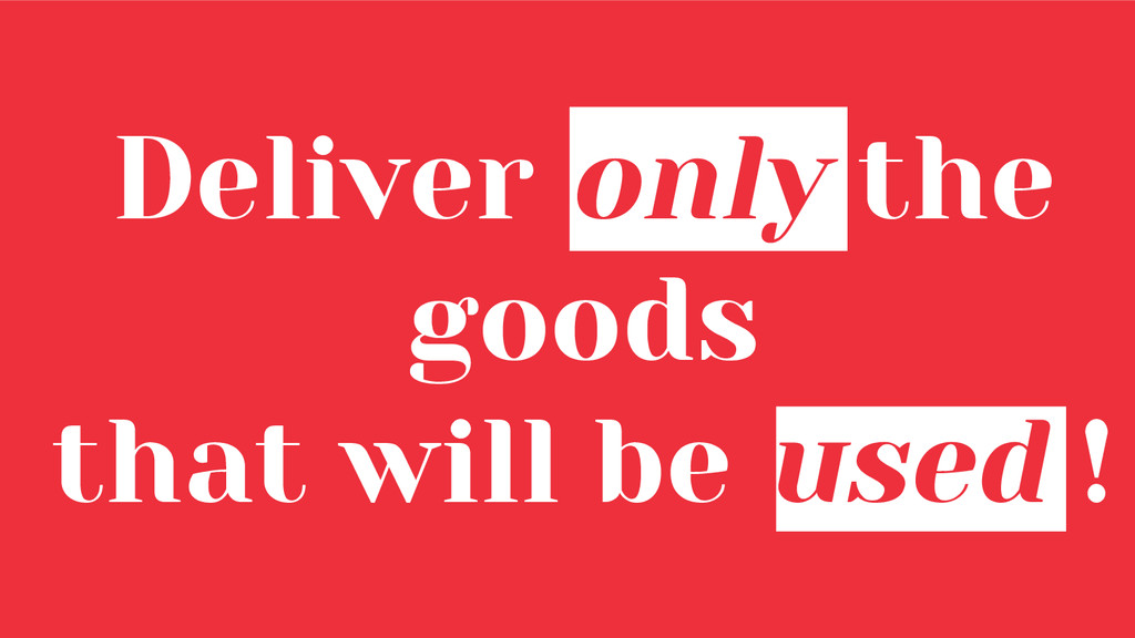 Deliver only the goods that will be used !