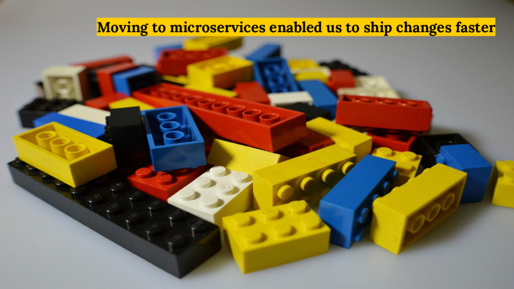 Moving to microservices enabled us to ship chan...