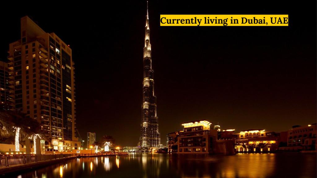 Currently living in Dubai, UAE