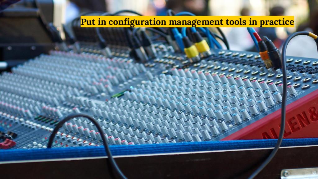 Put in configuration management tools in practi...