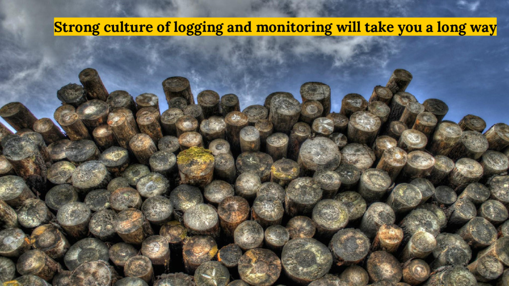 Strong culture of logging and monitoring will t...