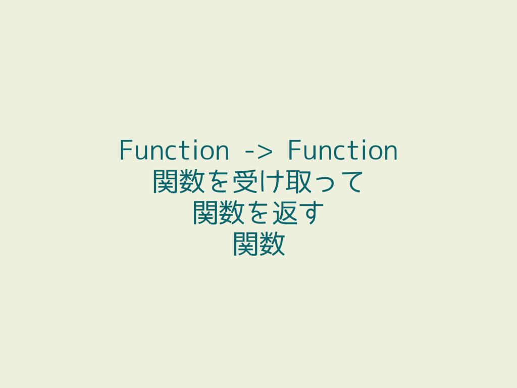 Function -> Function 関数を受け取って 関数を返す 関数