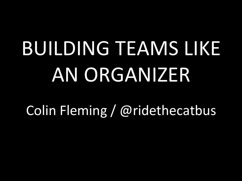 BUILDING TEAMS LIKE AN ORGANIZER Colin Fleming ...