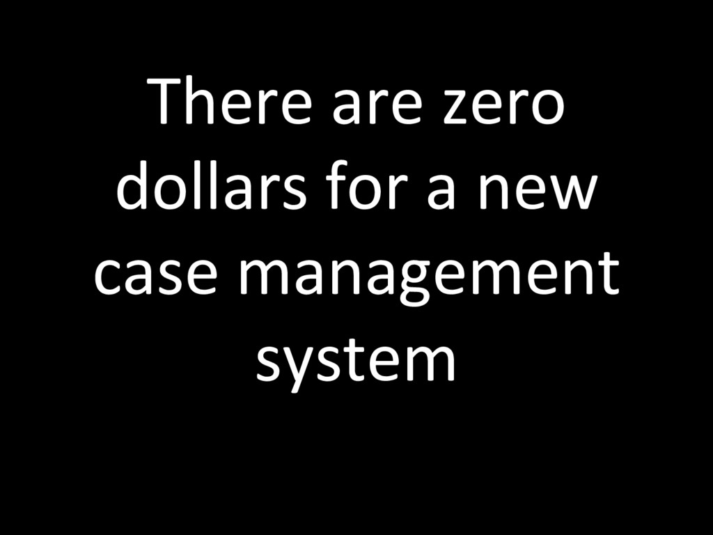 There are zero dollars for a new case managemen...
