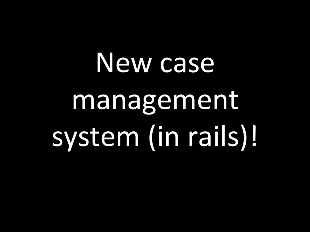 New case management system (in rails)!