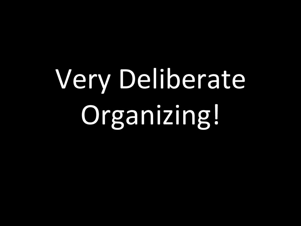 Very Deliberate Organizing!