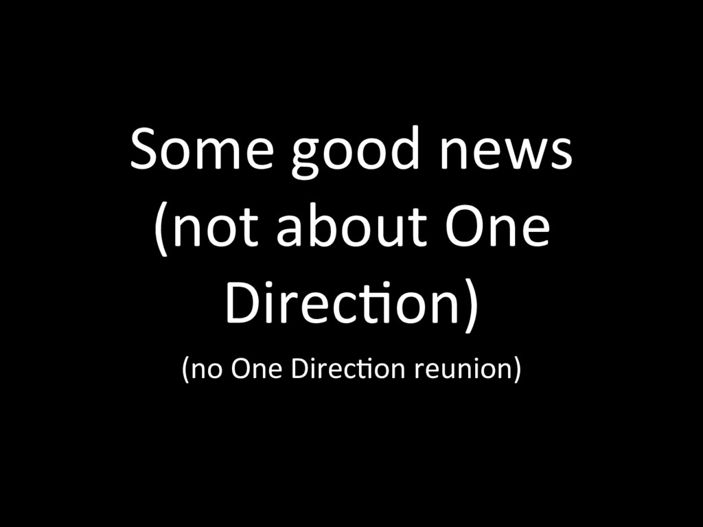 Some good news (not about One DirecTon) (no One...
