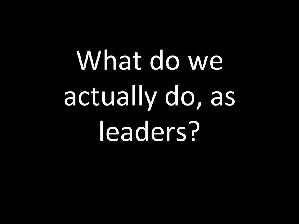 What do we actually do, as leaders?