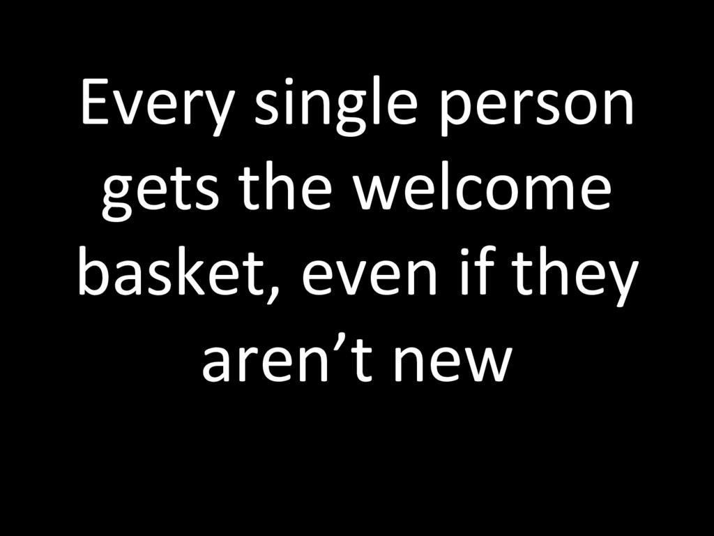Every single person gets the welcome basket, ev...
