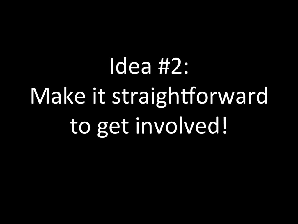 Idea #2: Make it straighlorward to get involved!