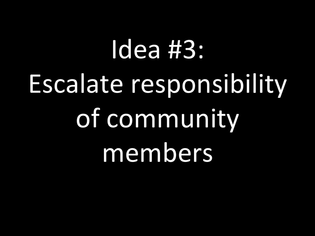 Idea #3: Escalate responsibility of community m...