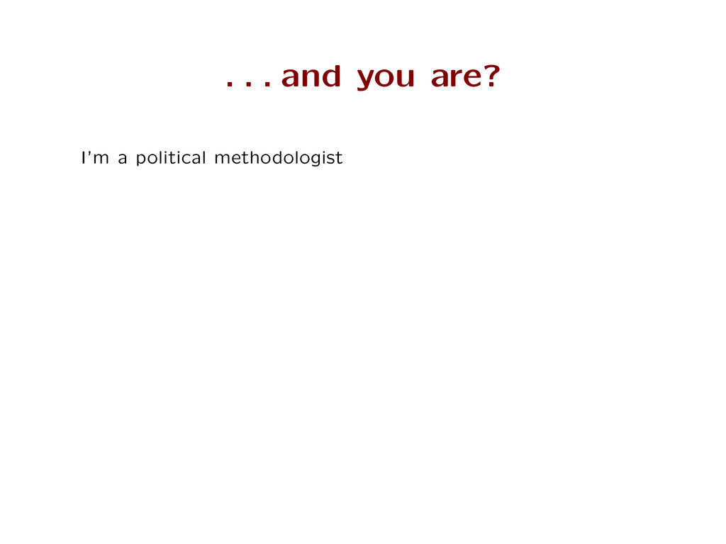 . . . and you are? I'm a political methodologist