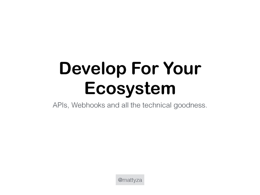 @mattyza Develop For Your Ecosystem APIs, Webho...