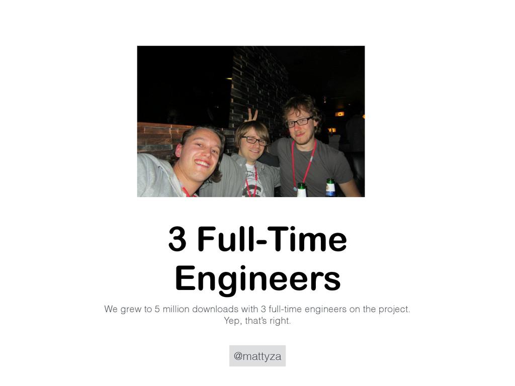 @mattyza 3 Full-Time Engineers We grew to 5 mil...
