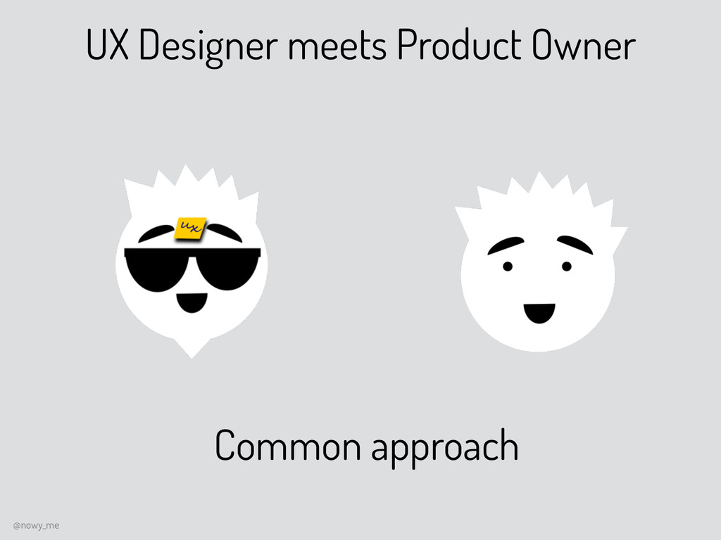 UX Designer meets Product Owner Common approach...