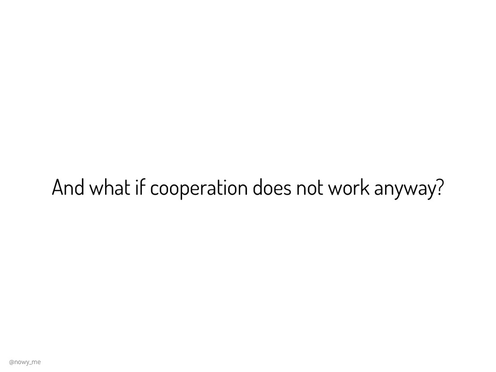 And what if cooperation does not work anyway? @...