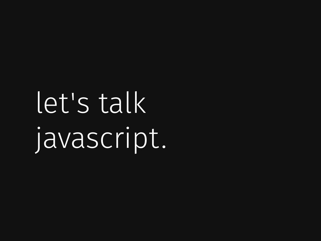 let's talk javascript.