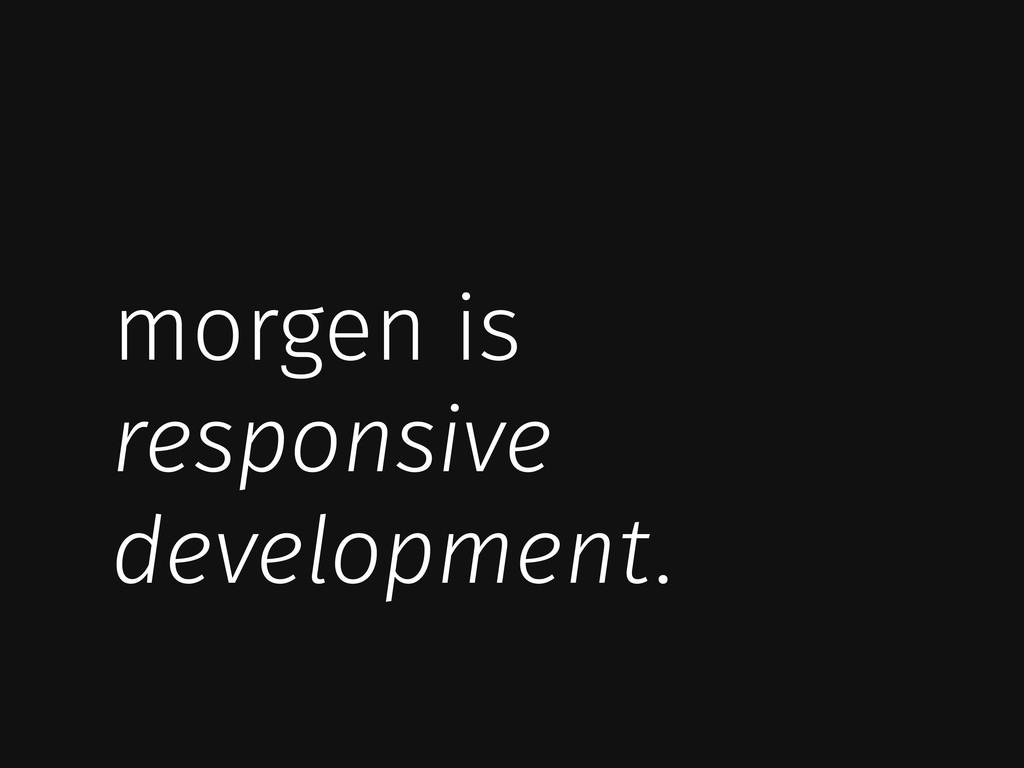 morgen is responsive development.