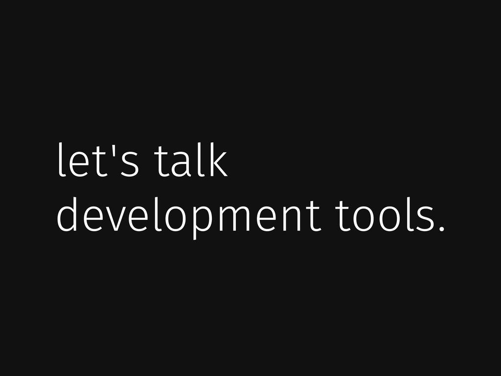 let's talk development tools.