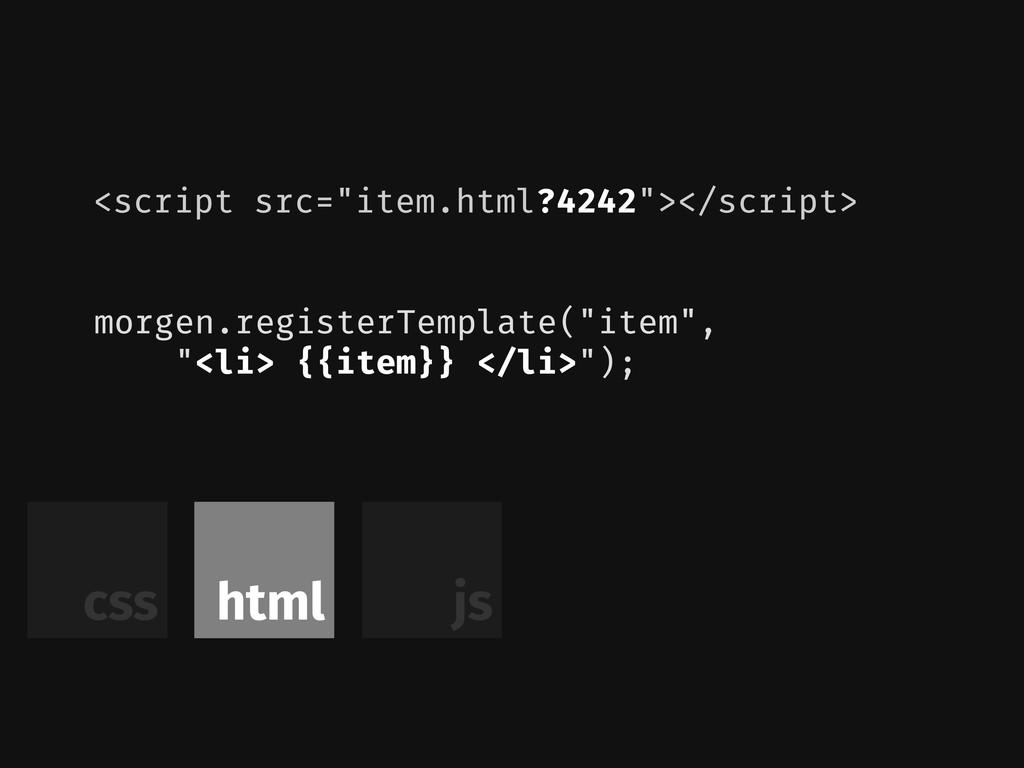 "html js css morgen.registerTemplate(""item"", ""<l..."