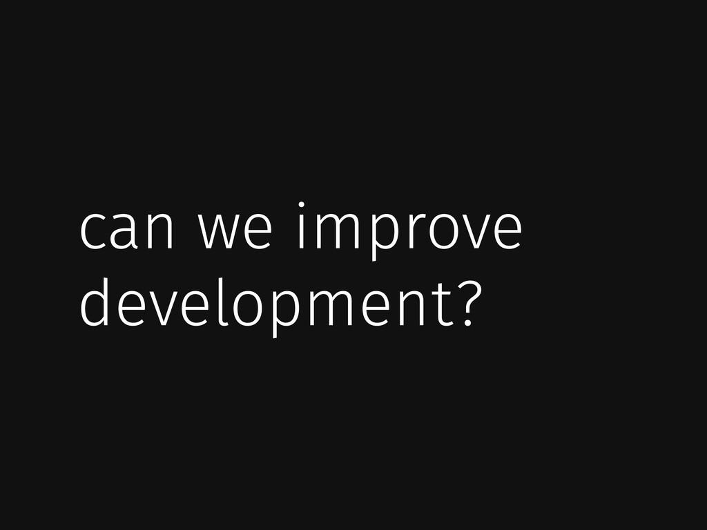 can we improve development?