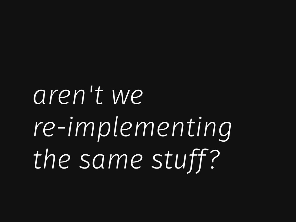 aren't we re-implementing the same stuff?