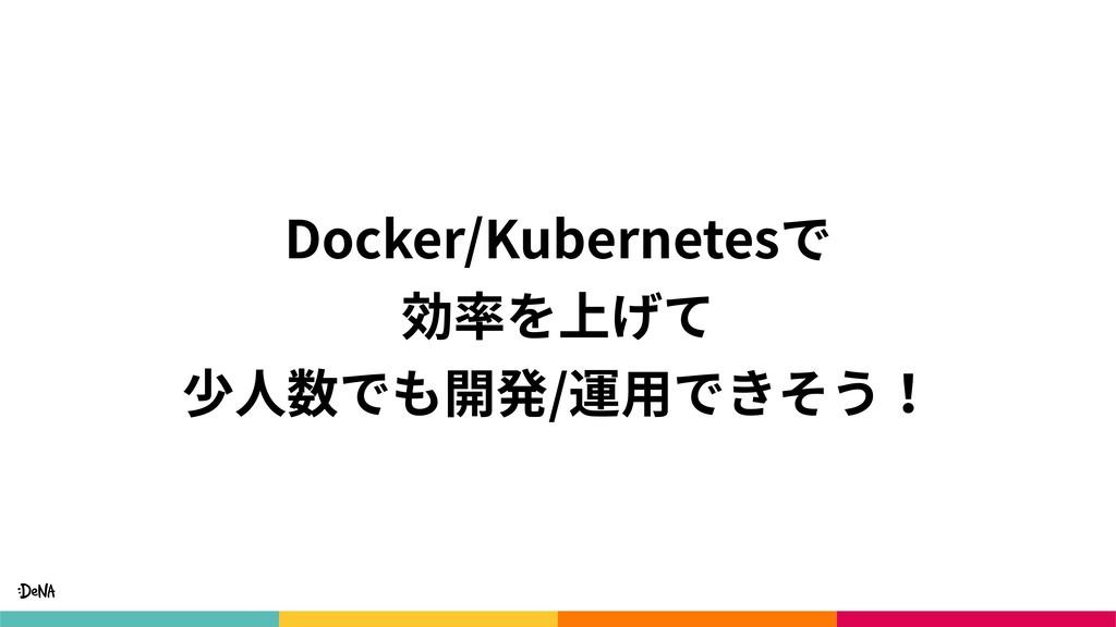 Docker/Kubernetesで 効率を上げて 少⼈数でも開発/運⽤できそう!