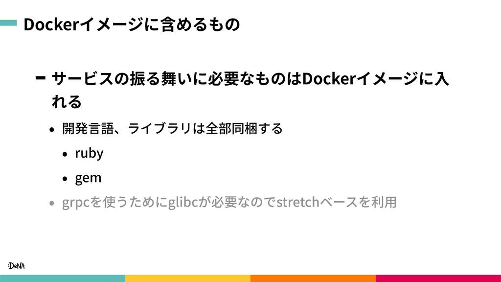 Dockerイメージに含めるもの サービスの振る舞いに必要なものはDockerイメージに⼊ れ...