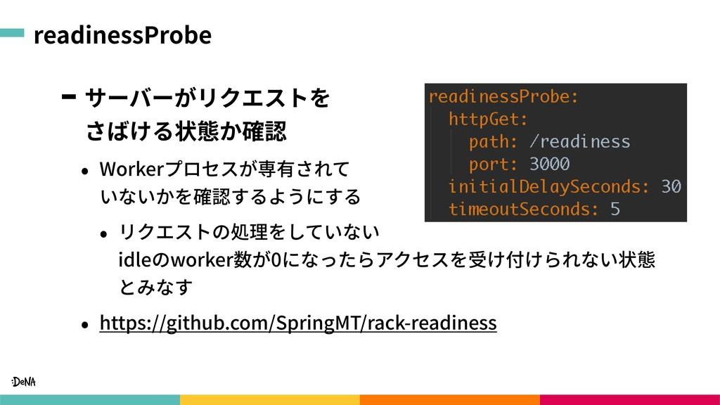 readinessProbe サーバーがリクエストを さばける状態か確認 • Workerプ...