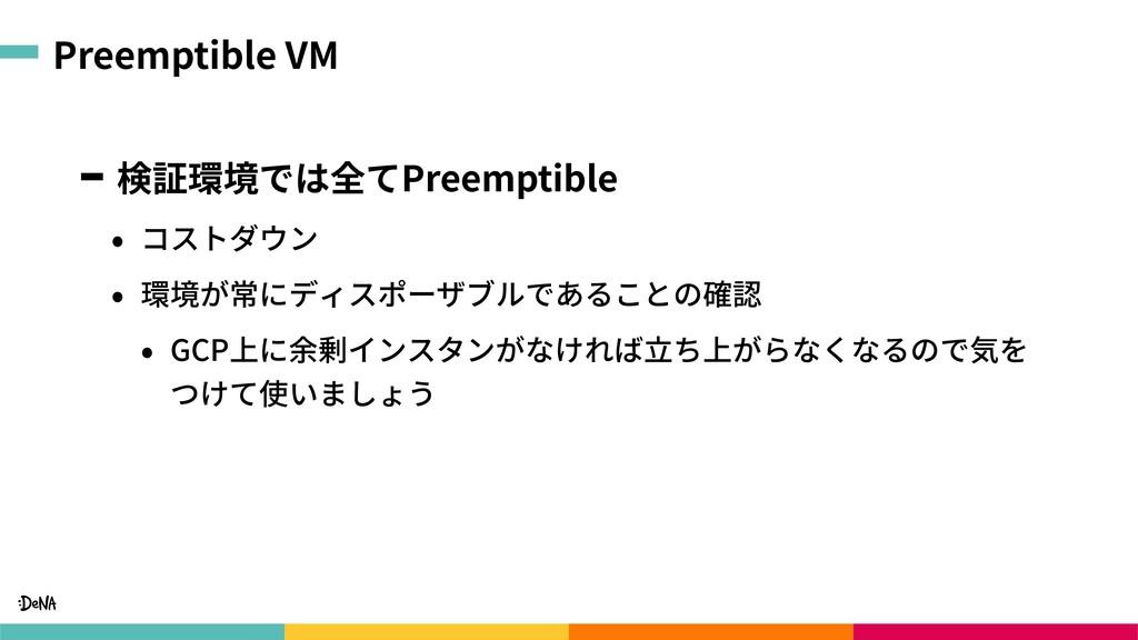 Preemptible VM 検証環境では全てPreemptible • コストダウン • 環...