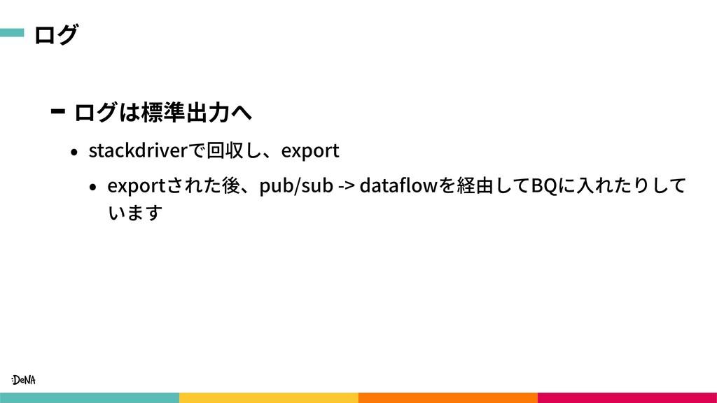 ログ ログは標準出⼒へ • stackdriverで回収し、export • exportされ...