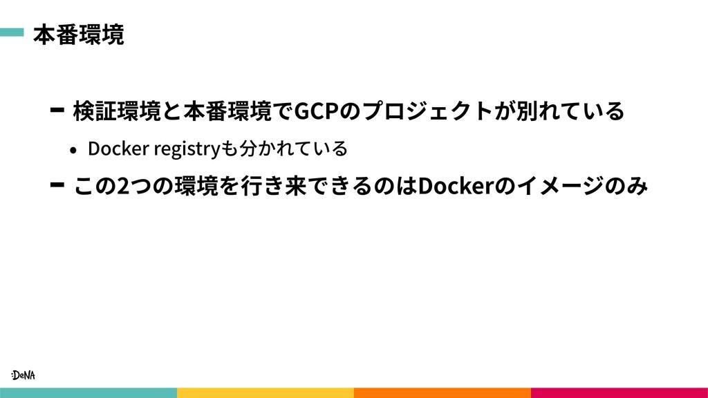 本番環境 検証環境と本番環境でGCPのプロジェクトが別れている • Docker regist...