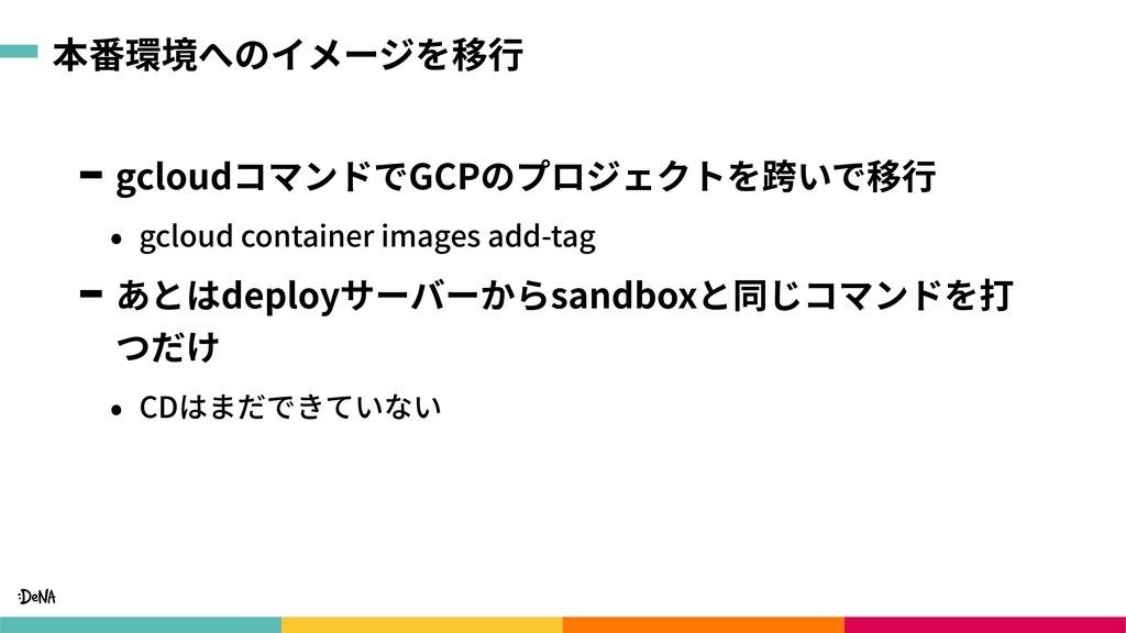 本番環境へのイメージを移⾏ gcloudコマンドでGCPのプロジェクトを跨いで移⾏ • gcl...