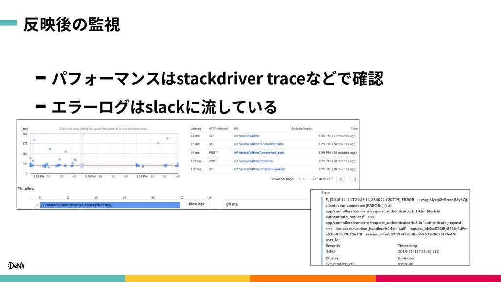 反映後の監視 パフォーマンスはstackdriver traceなどで確認 エラーログはsla...