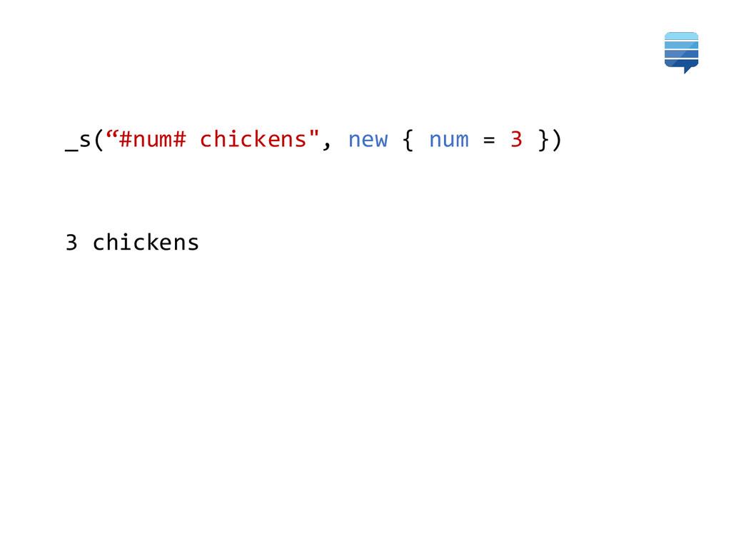 """_s(""""#num# chickens"""", new { num = 3 }) 3 chickens"""