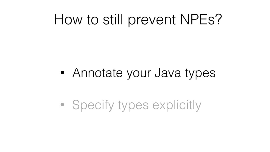 How to still prevent NPEs? • Annotate your Java...