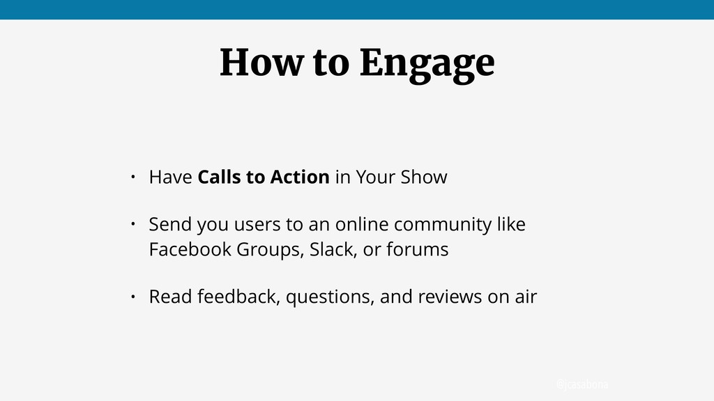@jcasabona How to Engage • Have Calls to Action...