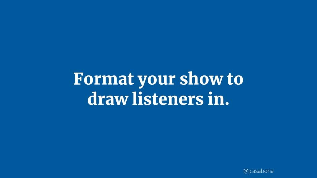@jcasabona Format your show to draw listeners i...
