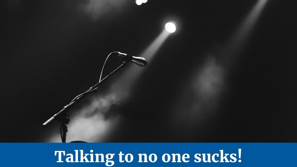 Talking to no one sucks!