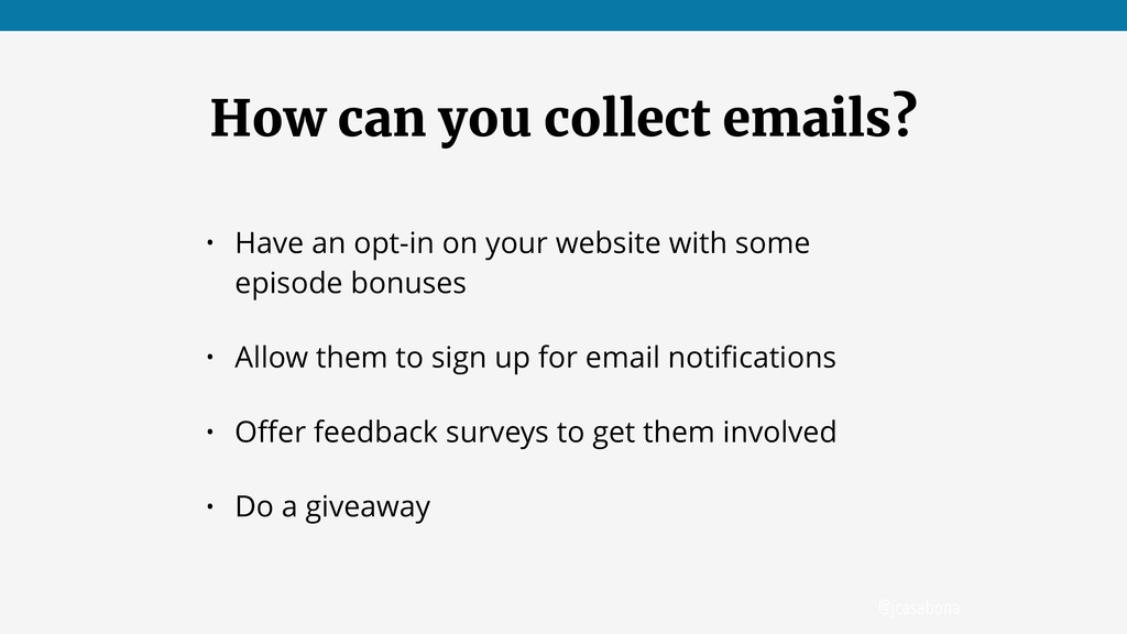 @jcasabona How can you collect emails? • Have a...