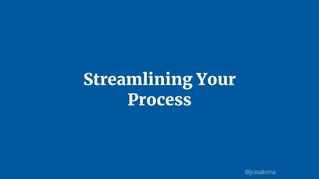 @jcasabona Streamlining Your Process