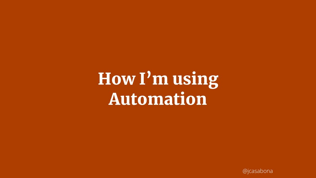 @jcasabona How I'm using Automation