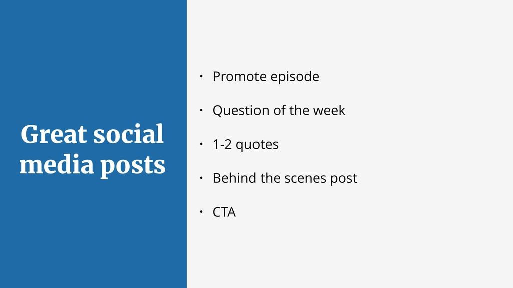 Great social media posts • Promote episode • Qu...