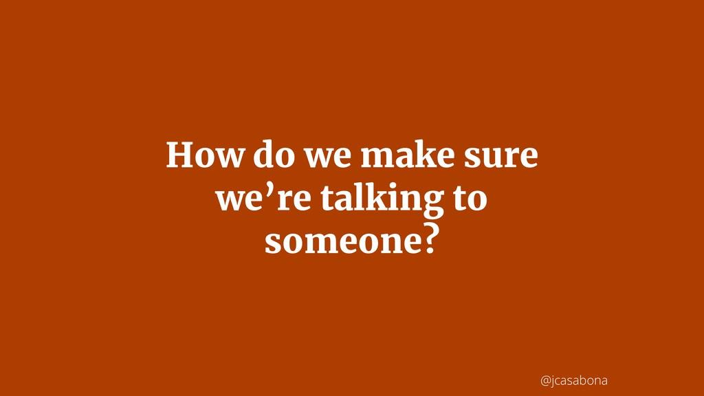 @jcasabona How do we make sure we're talking to...