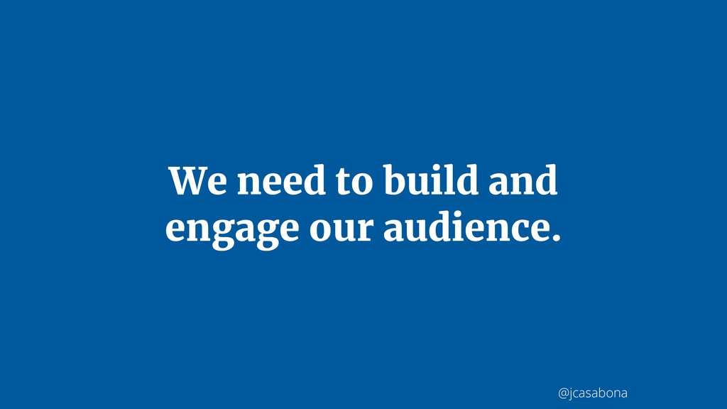 @jcasabona We need to build and engage our audi...