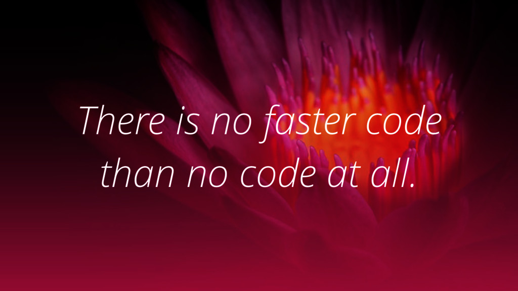 There is no faster code than no code at all.