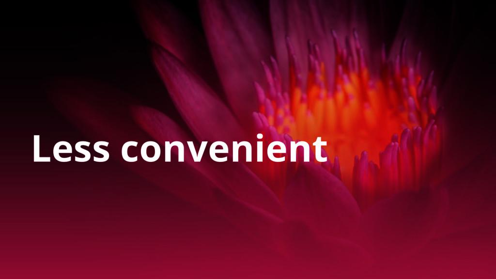 Less convenient